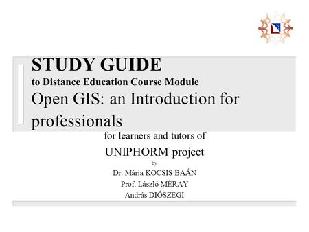 STUDY GUIDE to Distance Education Course Module Open GIS: an Introduction for professionals for learners and tutors of UNIPHORM project by Dr. Mária KOCSIS.