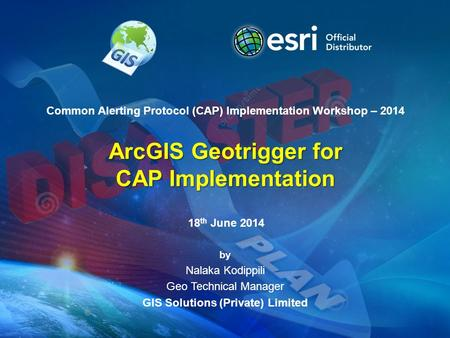 Common Alerting Protocol (CAP) Implementation Workshop – 2014 ArcGIS Geotrigger for CAP Implementation by Nalaka Kodippili Geo Technical Manager GIS Solutions.