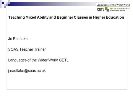 Teaching Mixed Ability and Beginner Classes in Higher Education Jo Eastlake SOAS Teacher Trainer Languages of the Wider World CETL