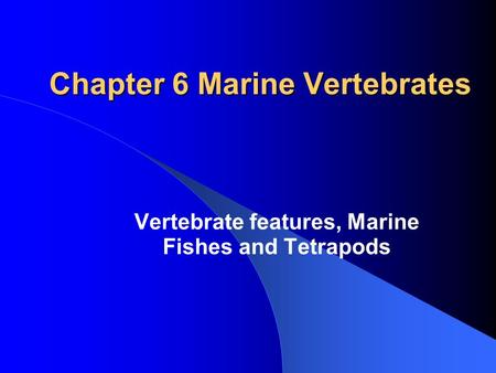 Chapter 6 Marine Vertebrates Vertebrate features, Marine Fishes and Tetrapods.