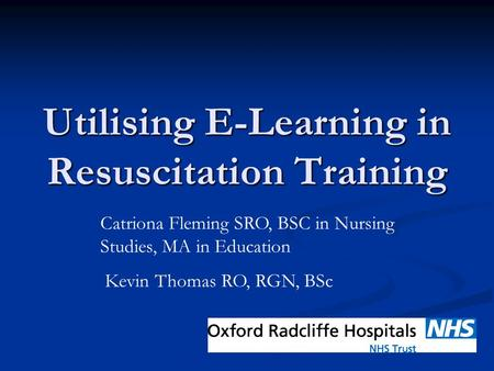 Utilising E-Learning in Resuscitation Training Catriona Fleming SRO, BSC in Nursing Studies, MA in Education Kevin Thomas RO, RGN, BSc.