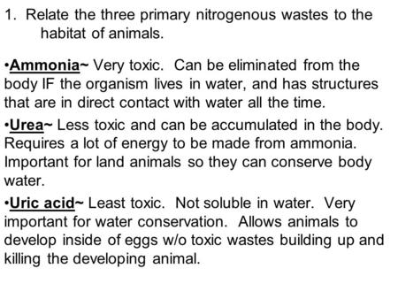1. Relate the three primary nitrogenous wastes to the habitat of animals. Ammonia~ Very toxic. Can be eliminated from the body IF the organism lives in.