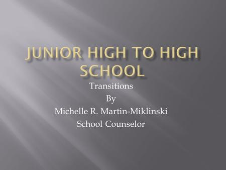 Transitions By Michelle R. Martin-Miklinski School Counselor.