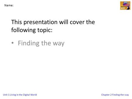 Unit 1 Living in the Digital WorldChapter 2 Finding the way This presentation will cover the following topic: Finding the way Name: