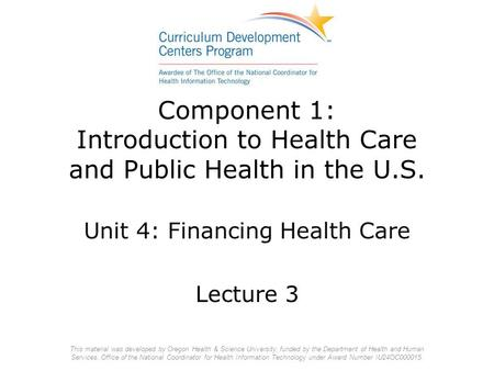 Component 1: Introduction to Health Care and Public Health in the U.S. Unit 4: Financing Health Care Lecture 3 This material was developed by Oregon Health.