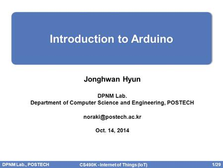 DPNM Lab., POSTECH 1/29 CS490K - Internet of Things (IoT) Jonghwan Hyun DPNM Lab. Department of Computer Science and Engineering, POSTECH