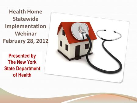 Health Home Statewide Implementation Webinar February 28, 2012 Presented by The New York State Department of Health 1.