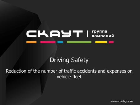Driving Safety Reduction of the number of traffic accidents and expenses on vehicle fleet www.scout-gps.ru.