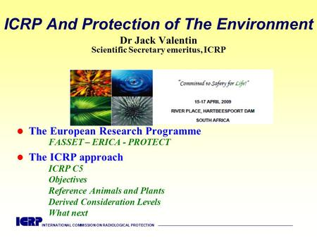 INTERNATIONAL COMMISSION ON RADIOLOGICAL PROTECTION —————————————————————————————————————— ICRP And Protection of The Environment Dr Jack Valentin Scientific.