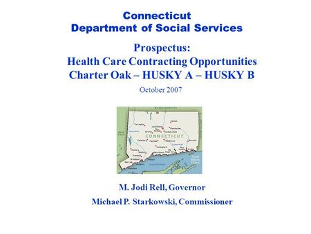 Connecticut Department of Social Services Prospectus: Health Care Contracting Opportunities Charter Oak – HUSKY A – HUSKY B October 2007 M. Jodi Rell,