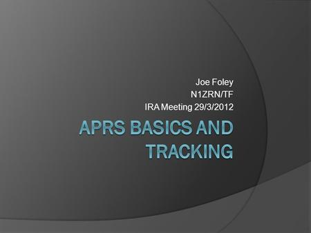 Joe Foley N1ZRN/TF IRA Meeting 29/3/2012. What is APRS?  Automation of what we do Relay radio messages to their destination  Simplified AX.25 implementation.