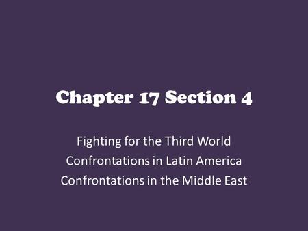 Chapter 17 Section 4 Fighting for the Third World Confrontations in Latin America Confrontations in the Middle East.