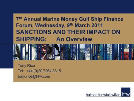 7 th Annual Marine Money Gulf Ship Finance Forum, Wednesday, 9 th March 2011 SANCTIONS AND THEIR IMPACT ON SHIPPING:An Overview Tony Rice Tel: +44 (0)20.
