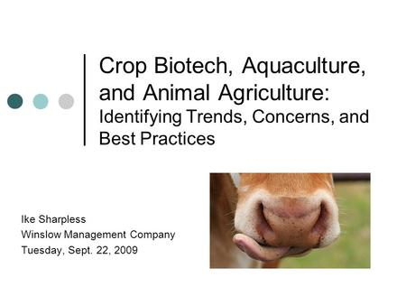 Crop Biotech, Aquaculture, and <strong>Animal</strong> Agriculture: Identifying Trends, Concerns, and Best Practices Ike Sharpless Winslow Management Company Tuesday, Sept.