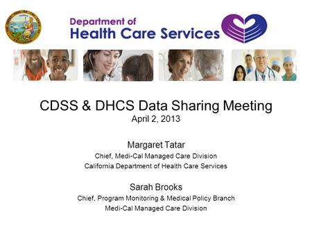 CDSS & DHCS Data Sharing Meeting April 2, 2013 Margaret Tatar Chief, Medi-Cal Managed Care Division California Department of Health Care Services Sarah.