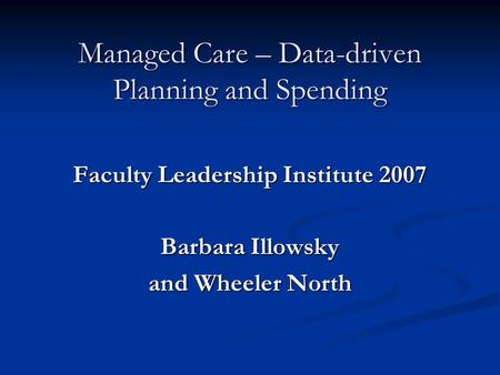 Managed Care – Data-driven Planning and Spending Faculty Leadership Institute 2007 Barbara Illowsky and Wheeler North.