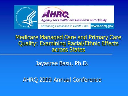 Medicare Managed Care and Primary Care Quality: Examining Racial/Ethnic Effects across States Jayasree Basu, Ph.D. AHRQ 2009 Annual Conference.