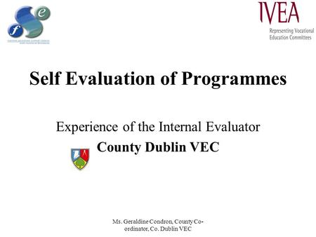 Ms. Geraldine Condron, County Co- ordinator, Co. Dublin VEC Self Evaluation of Programmes Experience of the Internal Evaluator County Dublin VEC.