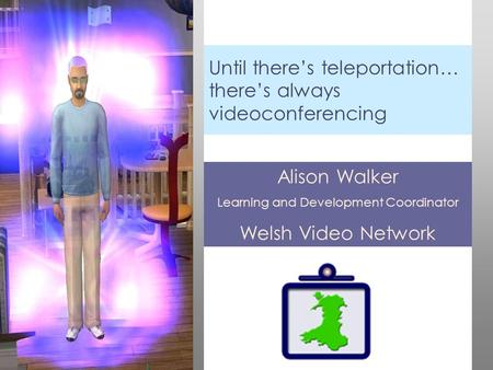 Until there's teleportation… there's always videoconferencing Alison Walker Learning and Development Coordinator Welsh Video Network.