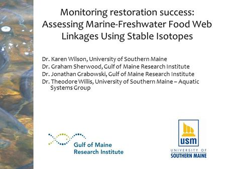 Monitoring restoration success: Assessing Marine-Freshwater Food Web Linkages Using Stable Isotopes Dr. Karen Wilson, University of Southern Maine Dr.