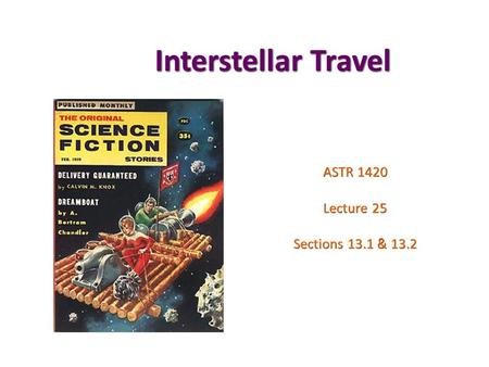 Interstellar Travel ASTR 1420 Lecture 25 Sections 13.1 & 13.2.