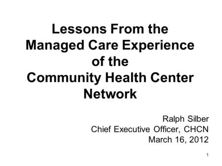 1 Lessons From the Managed Care Experience of the Community Health Center Network Ralph Silber Chief Executive Officer, CHCN March 16, 2012.