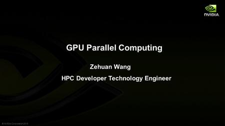 © NVIDIA Corporation 2013 GPU Parallel Computing Zehuan Wang HPC Developer Technology Engineer.