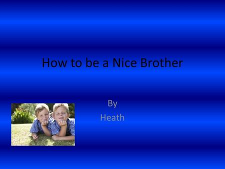 How to be a Nice Brother By Heath. Introduction Have you ever wanted to try to be a nice brother. Yes? Good because I am going to write about it and when.
