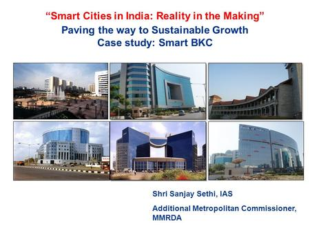 "Paving the way to Sustainable Growth Case study: Smart BKC Shri Sanjay Sethi, IAS Additional Metropolitan Commissioner, MMRDA ""Smart Cities in India: Reality."