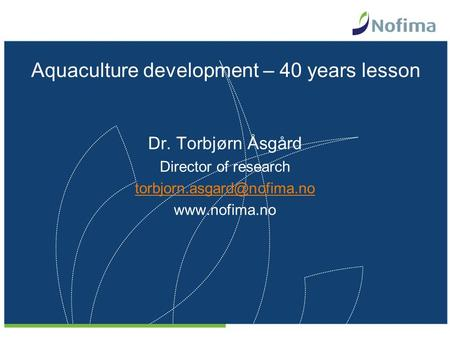 Aquaculture development – 40 years lesson Dr. Torbjørn Åsgård Director of research
