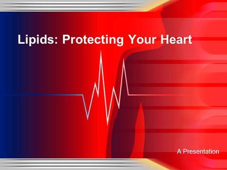 A Presentation Lipids: Protecting Your Heart. Three Categories of Lipids Triglycerides Largest Class of Lipids Fats and Oils Phospholipids Dissolve in.