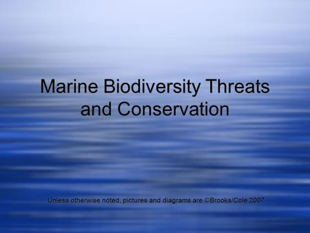 Marine Biodiversity Threats and Conservation Unless otherwise noted, pictures and diagrams are ©Brooks/Cole 2007.