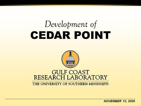 Development of CEDAR POINT NOVEMBER 15, 2006. The University of Southern Mississippi Gulf Coast Research Laboratory Nov. 1995 Jackson County supervisors.