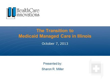 The Transition to Medicaid Managed Care in Illinois October 7, 2013 Presented by: Sharon R. Miller.