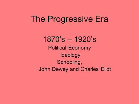 The Progressive Era 1870's – 1920's Political Economy Ideology Schooling, John Dewey and Charles Eliot.