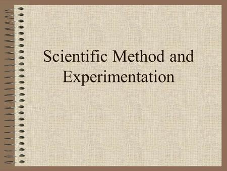 Scientific Method and Experimentation. Two ways of thinking Induction –Form of thinking in which one starts with a number of separate observations and.