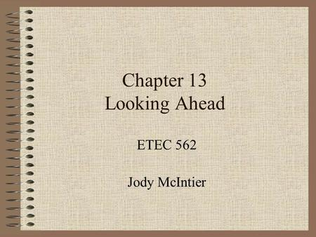 "Chapter 13 Looking Ahead ETEC 562 Jody McIntier. Trends in Media & Technology Merging of media formats ""Multimedia"" ~ books w/phonograph records; kits."