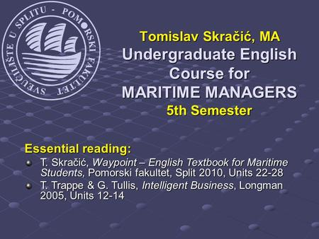 Tomislav Skračić, MA Undergraduate English Course for MARITIME MANAGERS 5th Semester Essential reading: T. Skračić, Waypoint – English Textbook for Maritime.