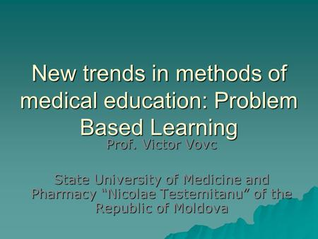 "New trends in methods of medical education: Problem Based Learning Prof. Victor Vovc State University of Medicine and Pharmacy ""Nicolae Testemitanu"" of."
