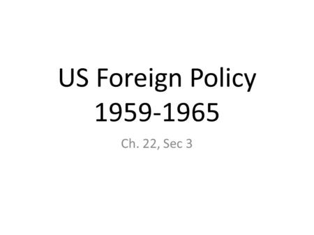 US Foreign Policy 1959-1965 Ch. 22, Sec 3. JFK & LBJ faced many _________________, in addition to domestic ones. 1959-Cuba- US-supported leader __________.