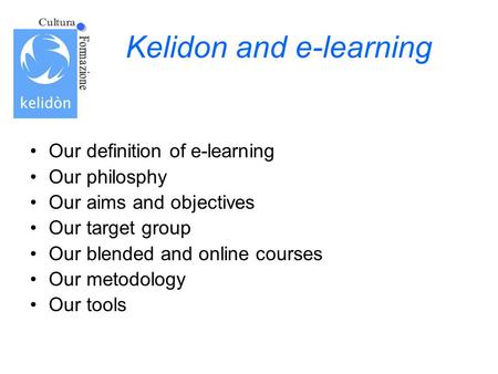 Kelidon and e-learning Our definition of e-learning Our philosphy Our aims and objectives Our target group Our blended and online courses Our metodology.