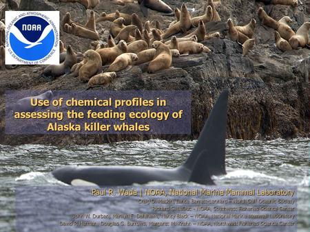 Use of chemical profiles in assessing the feeding ecology of Alaska killer whales Paul R. Wade | NOAA, National Marine Mammal Laboratory Craig O. Matkin,