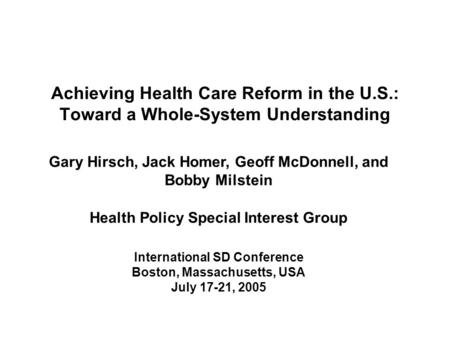 Achieving Health Care Reform in the U.S.: Toward a Whole-System Understanding Gary Hirsch, Jack Homer, Geoff McDonnell, and Bobby Milstein Health Policy.