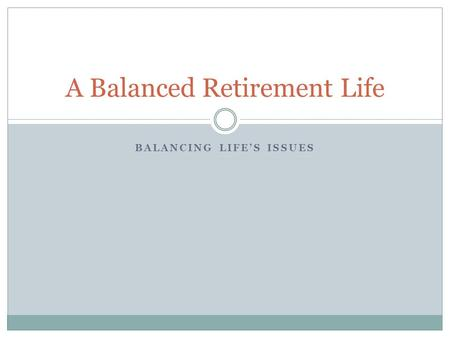 A Balanced Retirement Life BALANCING LIFE'S ISSUES.