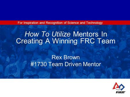 For Inspiration and Recognition of Science and Technology How To Utilize Mentors In Creating A Winning FRC Team Rex Brown #1730 Team Driven Mentor.