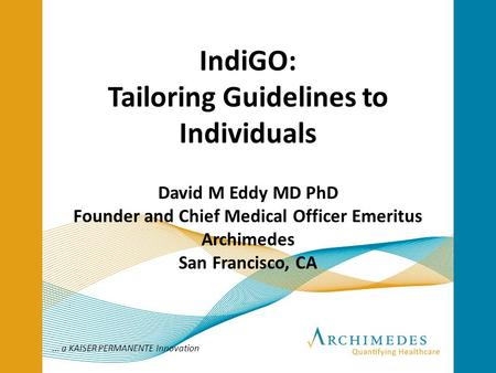 ... a KAISER PERMANENTE Innovation IndiGO: Tailoring Guidelines to Individuals David M Eddy MD PhD Founder and Chief Medical Officer Emeritus Archimedes.