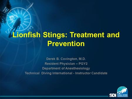 Lionfish Stings: Treatment and Prevention Derek B. Covington, M.D. Resident Physician – PGY2 Department of Anesthesiology Technical Diving International.