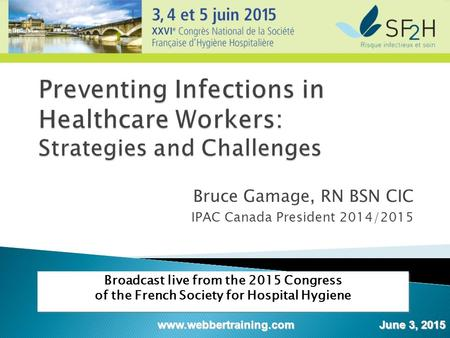 Bruce Gamage, RN BSN CIC IPAC Canada President 2014/2015 Broadcast live from the 2015 Congress of the French Society for Hospital Hygiene www.webbertraining.com.