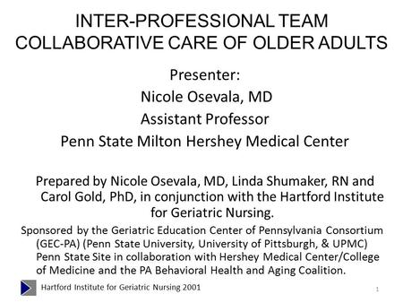 INTER-PROFESSIONAL TEAM COLLABORATIVE CARE OF OLDER ADULTS <strong>Presenter</strong>: Nicole Osevala, MD Assistant Professor Penn State Milton Hershey Medical Center Prepared.