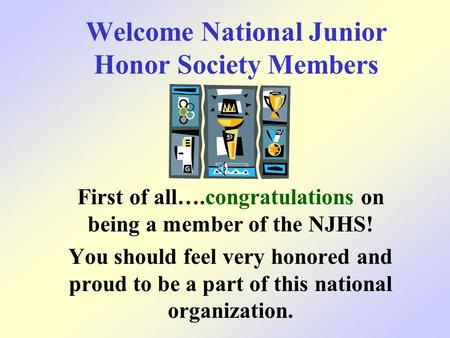 Welcome National Junior Honor Society Members First of all….congratulations on being a member of the NJHS! You should feel very honored and proud to be.